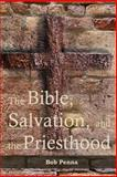 The Bible, Salvation, and the Priesthood, Bob Penna, 1495486303