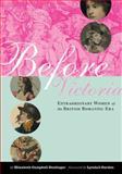 Before Victoria : Extraordinary Women of the British Romantic Era, Denlinger, Elizabeth Campbell, 0231136307