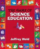 The Game of Science Education, Weld, Jeffrey, 0205376304