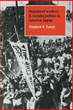 Organized Workers and Socialist Politics in Interwar Japan, Large, Stephen S., 0521136318