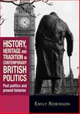 History, Heritage and Tradition in Contemporary British Politics : Past Politics and Present Histories, Robinson, Emily, 0719086310