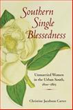 Southern Single Blessedness : Unmarried Women in the Urban South, 1800-1865, Carter, Christine Jacobson, 0252076311