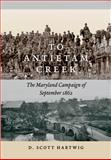 To Antietam Creek : The Maryland Campaign of September 1862, Hartwig, D. Scott and Hartwig, David S., 1421406314