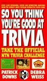 So You Think You're Good at Trivia, Patrick Downs and Debra Weiss, 0895296314