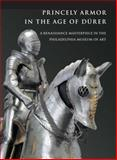 Princely Armor in the Age of Durer : A Renaissance Masterpiece in the Philadelphia Museum of Art, Terjanian, Pierre, 0300176317