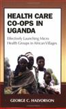 Health Care Co-ops in Uganda : Effectively Launching Micro Health Groups in African Villages, Halvorson, George C., 0977046311