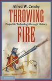 Throwing Fire : Projectile Technology Through History, Crosby, Alfred W., 0521156319