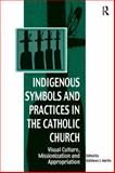 Indigenous Symbols and Practices in the Catholic Church : Visual Culture Missionization and Appropriation, Martin, Kathleen J., 075466631X