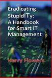 Eradicating StupidITy: a Handbook for Smart IT Management, Harry Flowers, 1500566314