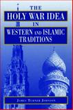 The Holy War Idea in Western and Islamic Traditions, Johnson, James Turner, 0271016329