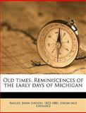 Old Times Reminiscences of the Early Days of Michigan, John Judson Bagley, 1149936320