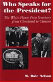 Who Speaks for the President? : The White House Press Secretary from Cleveland to Clinton, Nelson, W. Dale, 081560632X