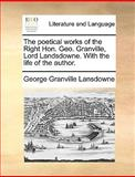 The Poetical Works of the Right Hon Geo Granville, Lord Landsdowne with the Life of the Author, George Granville Lansdowne, 1170386326