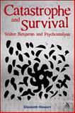 Catastrophe and Survival : Walter Benjamin and Psychoanalysis, Stewart, Elizabeth, 1441196323