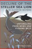 Decline of the Steller Sea Lion in Alaskan Waters : Untangling Food Webs and Fishing Nets, Alaska Groundfish Fishery and Steller Sea Lions Committee and National Research Council Staff, 0309086329