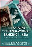 The Origins of International Banking in Asia : The Nineteenth and Twentieth Centuries, Nishimura, Shizuya, 0199646325