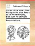 Copies of the Letters from Bishop White Alias Peters to Sir Richard Moore, Bart with His Answers, Benjamin Petre, 1140896334
