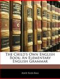 The Child's Own English Book, Alice Eliza Ball, 1145916333