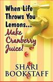 When Life Throws You Lemons Make Cranberry Juice!, Shari Bookstaff, 160749633X