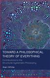 Toward a Philosophical Theory of Everything : Contributions to the Structural-Systematic Philosophy, White, Alan, 1623566347