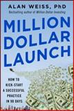 Million Dollar Launch : How to Kick-Starta a Successful Practice in 90 Days, Weiss, 0071826343
