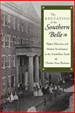 The Education of the Southern Belle : Higher Education and Student Socialization in the Antebellum South, Farnham, Christie Anne, 0814726348