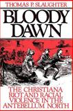 Bloody Dawn : The Christiana Riot and Racial Violence in the Antebellum North, Slaughter, Thomas P., 019504634X