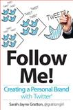 Follow Me! Creating a Personal Brand with Twitter, Sarah-Jayne Gratton, 1118336348