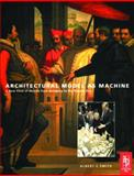 Architectural Model as Machine : A New View of Models from Antiquity to the Present Day, Smith, Albert, Jr., 0750656344
