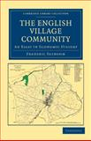 The English Village Community Examined in Its Relation to the Manorial and Tribal Systems and to the Common or Open Field System of Husbandry : An Essay in Economic History, Seebohm, Frederic, 1108036341