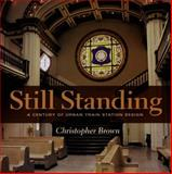 Still Standing : A Century of Urban Train Station Design, Brown, Christopher, 0253346347