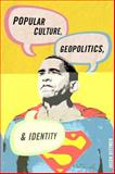 Popular Culture, Geopolitics, and Identity, Dittmer, Jason, 0742556344