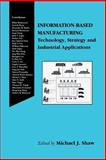 Information-Based Manufacturing : Technology, Strategy and Industrial Applications, Shaw, Michael J., 1461356342
