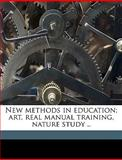 New Methods in Education; Art, Real Manual Training, Nature Study, James Liberty Tadd, 114948635X