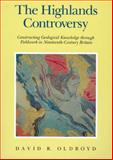 The Highlands Controversy : Constructing Geological Knowledge Through Fieldwork in Nineteenth-Century Britain, Oldroyd, David R., 0226626350