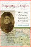 Biography of an Empire : Governing Ottomans in an Age of Revolution, Philliou, Christine M., 0520266358