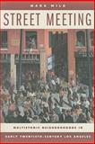 Street Meeting : Multiethnic Neighborhoods in Early Twentieth-Century Los Angeles, Wild, Mark, 0520256352