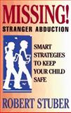 Missing : Stranger Abduction Smart Strategies to Keep Your Child Safe, Stuber, Robert, 0836226356