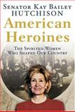 American Heroines, Kay Bailey Hutchison, 0060566353