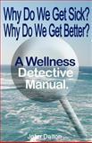 Why Do We Get Sick? Why Do We Get Better? A Wellness Detective Manual, John Dalton, 1463736363