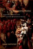 The Disappearing Mestizo : Configuring Difference in the Colonial New Kingdom of Granada, Rappaport, Joanne, 0822356368