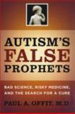 Autism's False Prophets : Bad Science, Risky Medicine, and the Search for a Cure, Offit, Paul A., 0231146361