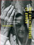 The Architecture of Error : Matter, Measure, and the Misadventures of Precision, Hughes, Francesca, 0262526360