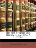 The Rise of Religious Liberty in Americ, Sanford Hoadley Cobb, 1147656363