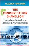 The Communication Chameleon: How to Lead, Persuade and Influence in Any Conversation, Claudia Ferryman, 1466296364