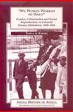 """""""We Women Worked So Hard"""" : Gender, Urbanization, and Social Reproduction in Colonial Harare, Zimbabwe, 1930-1956, Barnes, Teresa A., 0852556365"""
