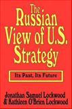 The Russian View of U. S. Strategy : Its Past, Its Future, Lockwood, Kathleen O'Brien and Lockwood, Jonathan Samuel, 0765806363