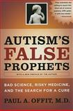 Autism's False Prophets : Bad Science, Risky Medicine, and the Search for a Cure, Offit, Paul A., 023114637X
