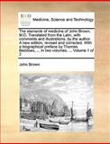 The Elements of Medicine of John Brown, M D Translated from the Latin, with Comments and Illustrations, by the Author a New Edition, Revised and Cor, John Brown, 1140966375
