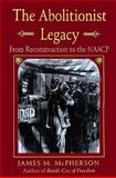 The Abolitionist Legacy : From Reconstruction to the NAACP, McPherson, James M., 0691046379
